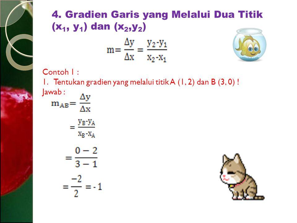 4. Gradien Garis yang Melalui Dua Titik (x 1, y 1 ) dan (x 2,y 2 ) Contoh 1 : 1.Tentukan gradien yang melalui titik A (1, 2) dan B (3, 0) ! Jawab :