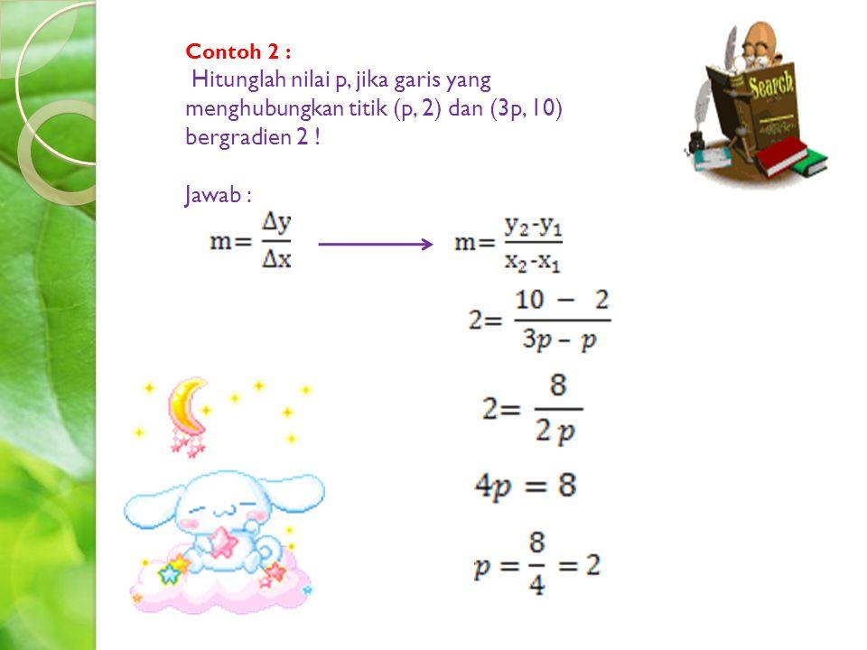 Contoh 2 : Hitunglah nilai p, jika garis yang menghubungkan titik (p, 2) dan (3p, 10) bergradien 2 ! Jawab :