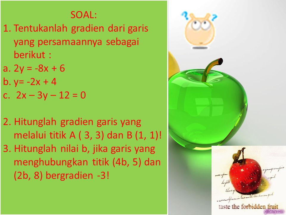 SOAL: 1.Tentukanlah gradien dari garis yang persamaannya sebagai berikut : a.2y = -8x + 6 b.y= -2x + 4 c. 2x – 3y – 12 = 0 2. Hitunglah gradien garis