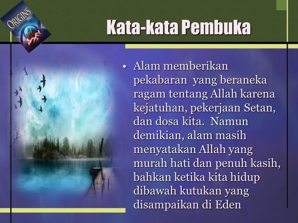 Kata-kata Pembuka •Alam memberikan pekabaran yang beraneka ragam tentang Allah karena kejatuhan, pekerjaan Setan, dan dosa kita.