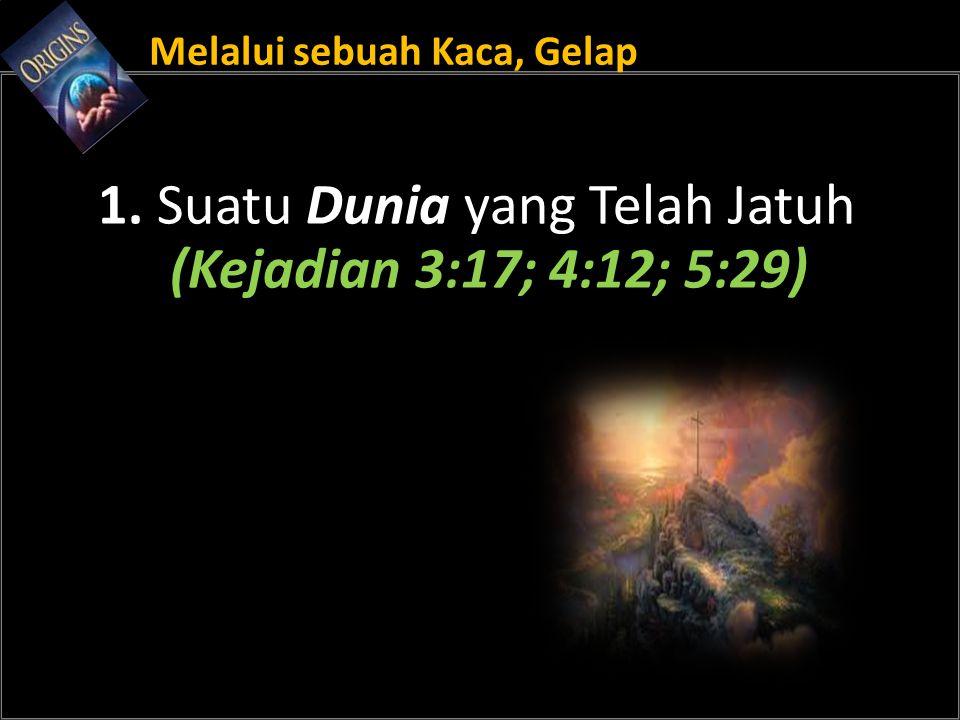 Melalui sebuah Kaca, Gelap 1. Suatu Dunia yang Telah Jatuh (Kejadian 3:17; 4:12; 5:29)