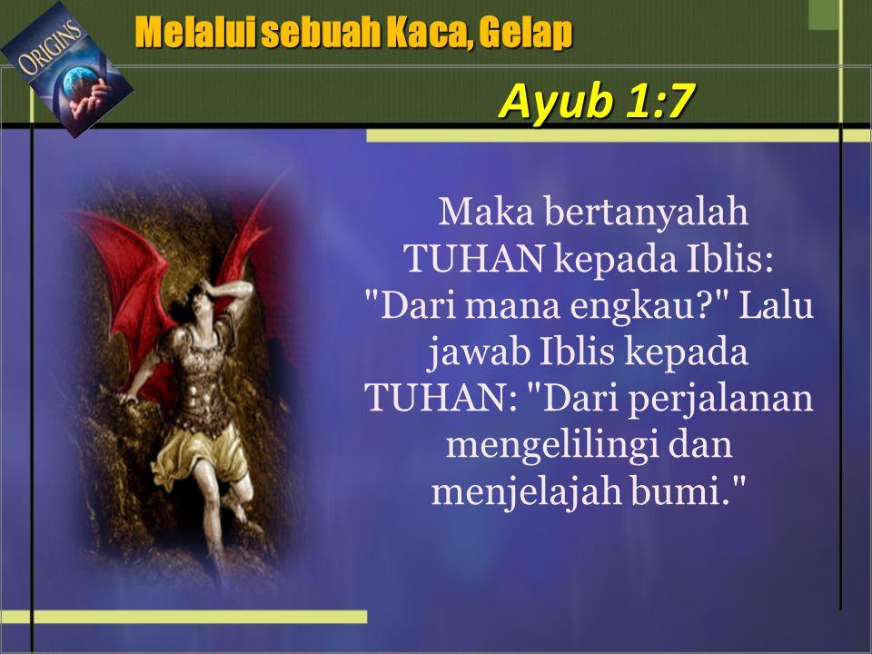 Maka bertanyalah TUHAN kepada Iblis: Dari mana engkau Lalu jawab Iblis kepada TUHAN: Dari perjalanan mengelilingi dan menjelajah bumi. Melalui sebuah Kaca, Gelap Melalui sebuah Kaca, Gelap Ayub 1:7