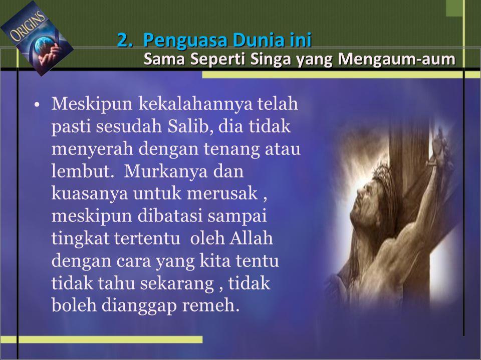 • •Meskipun kekalahannya telah pasti sesudah Salib, dia tidak menyerah dengan tenang atau lembut.
