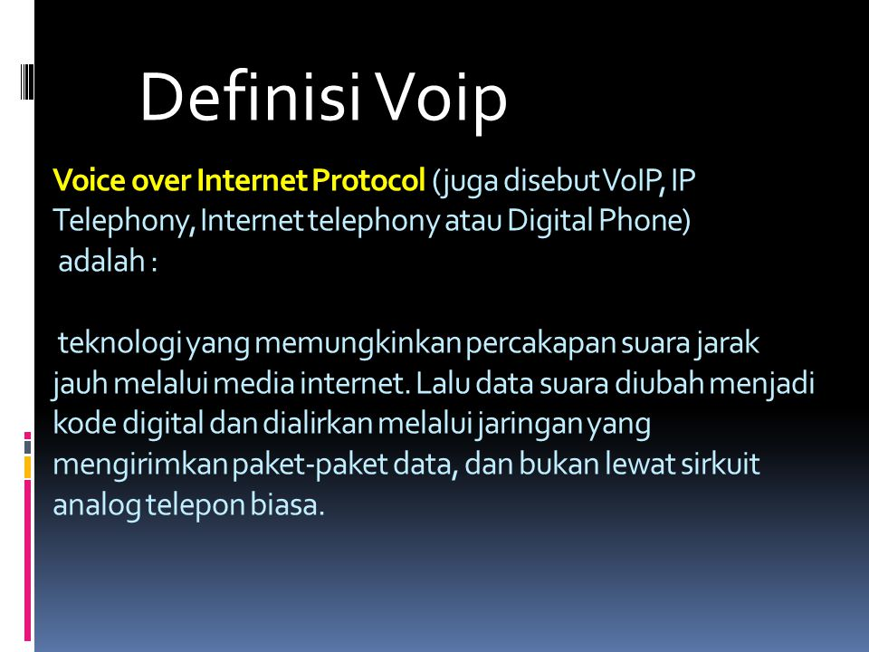Voice over Internet Protocol (juga disebut VoIP, IP Telephony, Internet telephony atau Digital Phone) adalah : teknologi yang memungkinkan percakapan suara jarak jauh melalui media internet.