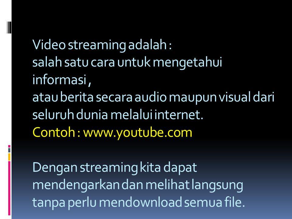 Video streaming adalah : salah satu cara untuk mengetahui informasi, atau berita secara audio maupun visual dari seluruh dunia melalui internet.