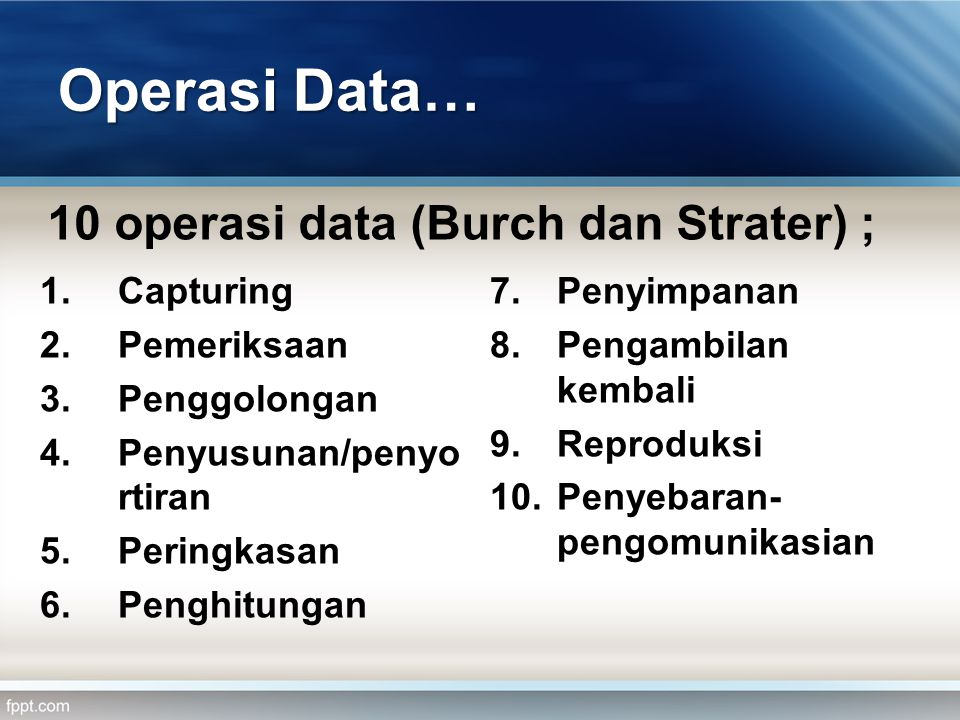 Operasi Data… 10 operasi data (Burch dan Strater) ; 1.Capturing 2.Pemeriksaan 3.Penggolongan 4.Penyusunan/penyo rtiran 5.Peringkasan 6.Penghitungan 7.Penyimpanan 8.Pengambilan kembali 9.Reproduksi 10.Penyebaran- pengomunikasian
