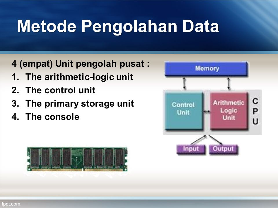 Metode Pengolahan Data 4 (empat) Unit pengolah pusat : 1.The arithmetic-logic unit 2.The control unit 3.The primary storage unit 4.The console