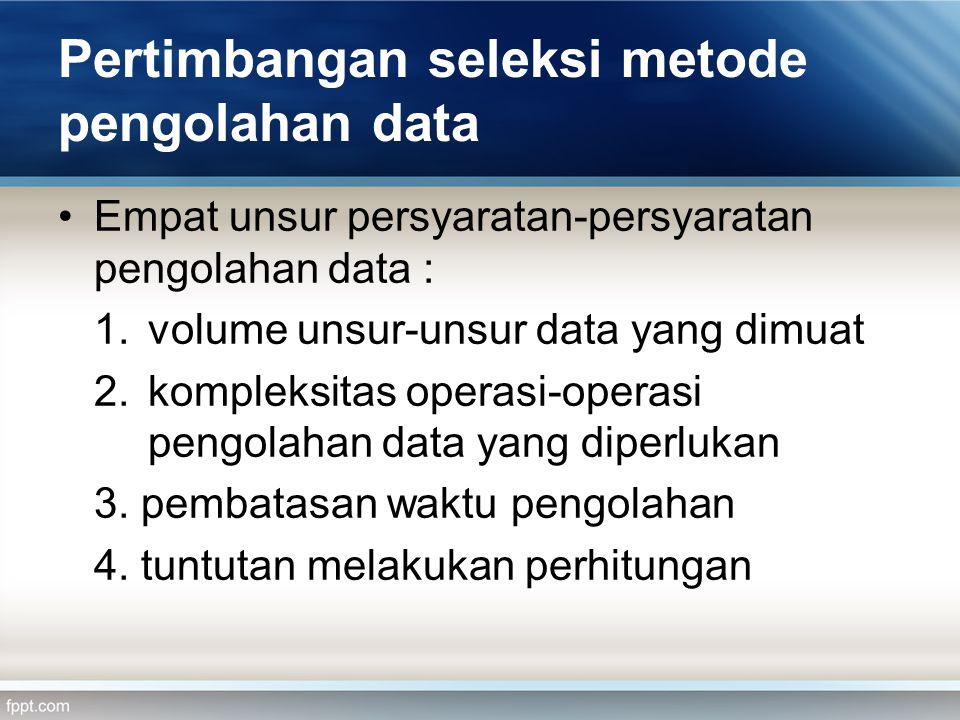 Pertimbangan seleksi metode pengolahan data •Empat unsur persyaratan-persyaratan pengolahan data : 1.volume unsur-unsur data yang dimuat 2.kompleksitas operasi-operasi pengolahan data yang diperlukan 3.