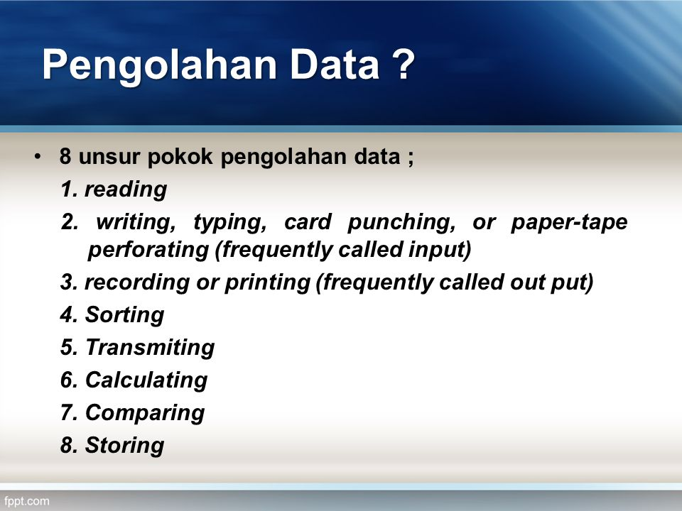 Pengolahan Data ? •8 unsur pokok pengolahan data ; 1. reading 2. writing, typing, card punching, or paper-tape perforating (frequently called input) 3