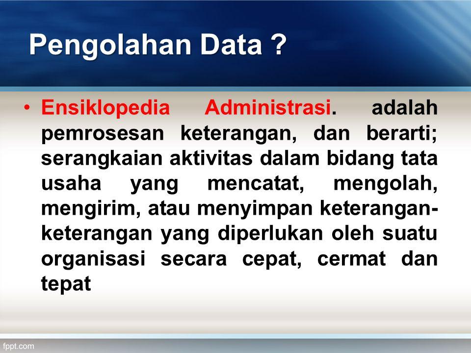 Pengolahan Data .•Ensiklopedia Administrasi.