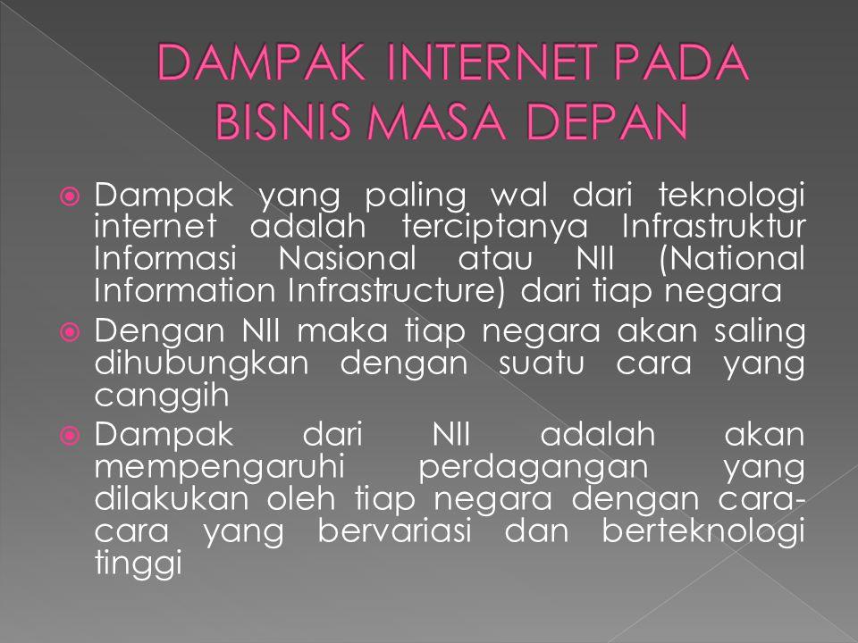  Dampak yang paling wal dari teknologi internet adalah terciptanya Infrastruktur Informasi Nasional atau NII (National Information Infrastructure) dari tiap negara  Dengan NII maka tiap negara akan saling dihubungkan dengan suatu cara yang canggih  Dampak dari NII adalah akan mempengaruhi perdagangan yang dilakukan oleh tiap negara dengan cara- cara yang bervariasi dan berteknologi tinggi