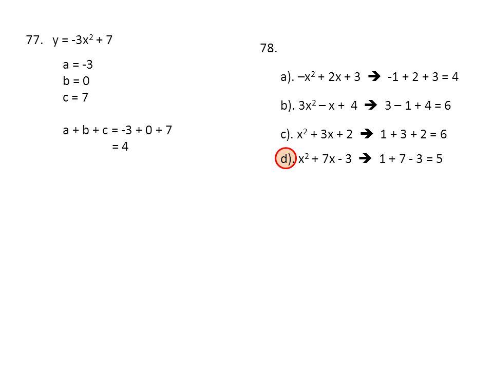 77. y = -3x 2 + 7 a = -3 b = 0 c = 7 a + b + c = -3 + 0 + 7 = 4 78. a). –x 2 + 2x + 3  -1 + 2 + 3 = 4 b). 3x 2 – x + 4  3 – 1 + 4 = 6 c). x 2 + 3x +
