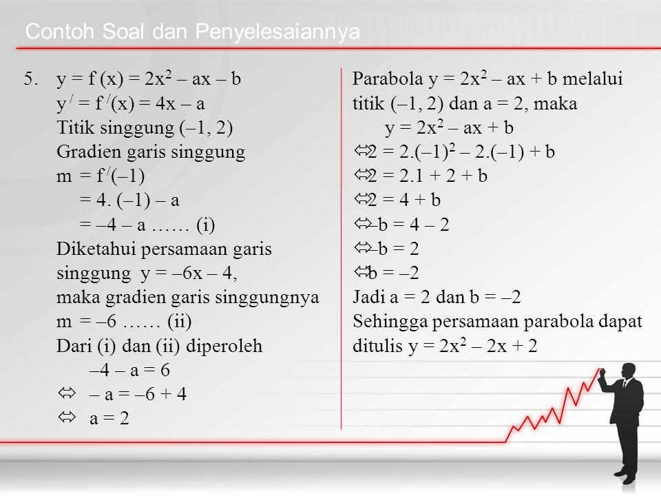 Contoh Soal dan Penyelesaiannya 5. y = f (x) = 2x 2 – ax – b y / = f / (x) = 4x – a Titik singgung (–1, 2) Gradien garis singgung m = f / (–1) = 4. (–