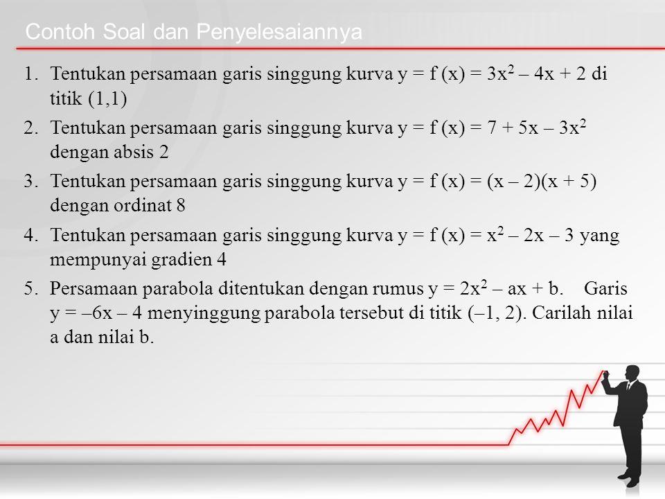 Contoh Soal dan Penyelesaiannya 1.Tentukan persamaan garis singgung kurva y = f (x) = 3x 2 – 4x + 2 di titik (1,1) 2.Tentukan persamaan garis singgung kurva y = f (x) = 7 + 5x – 3x 2 dengan absis 2 3.Tentukan persamaan garis singgung kurva y = f (x) = (x – 2)(x + 5) dengan ordinat 8 4.Tentukan persamaan garis singgung kurva y = f (x) = x 2 – 2x – 3 yang mempunyai gradien 4 5.Persamaan parabola ditentukan dengan rumus y = 2x 2 – ax + b.