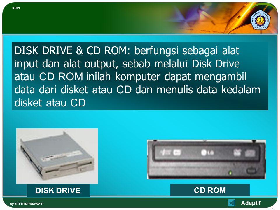 Adaptif KKPI by YETTI INDRIAWATI DISK DRIVE & CD ROM: berfungsi sebagai alat input dan alat output, sebab melalui Disk Drive atau CD ROM inilah komputer dapat mengambil data dari disket atau CD dan menulis data kedalam disket atau CD DISK DRIVE CD ROM