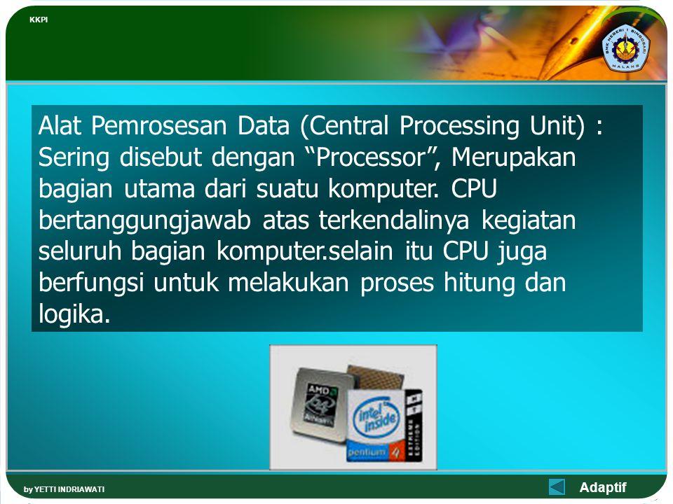 Adaptif KKPI by YETTI INDRIAWATI Alat Pemrosesan Data (Central Processing Unit) : Sering disebut dengan Processor , Merupakan bagian utama dari suatu komputer.