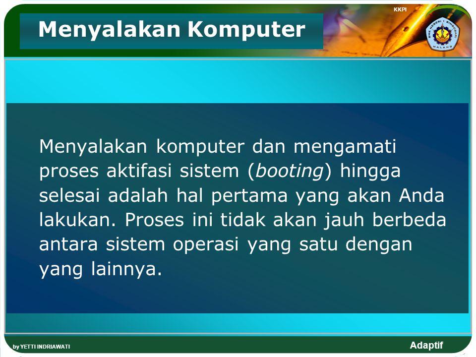 Adaptif KKPI by YETTI INDRIAWATI Menyalakan Komputer Menyalakan komputer dan mengamati proses aktifasi sistem (booting) hingga selesai adalah hal pertama yang akan Anda lakukan.