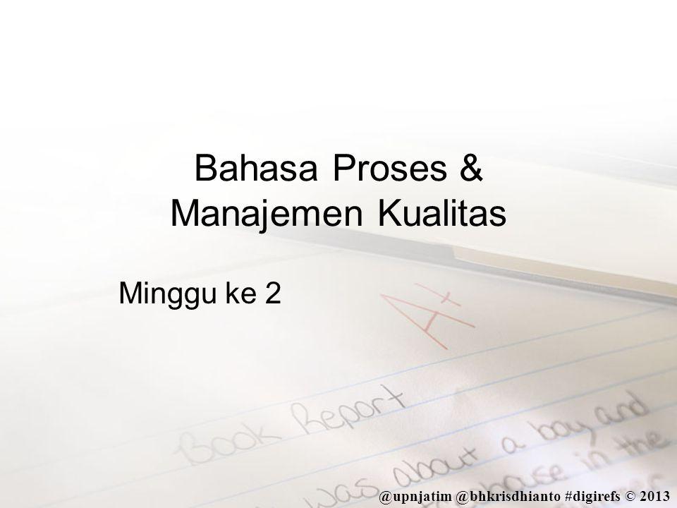 @upnjatim @bhkrisdhianto #digirefs © 2013 Tujuan Ajar •Setelah mengikuti kuliah ini, Mahasiswa dapat mendeskripsikan tentang bahasa proses dan manajemen kualitas, serta menggambarkan proses sederhana dengan notasi elemen dasar QPL.