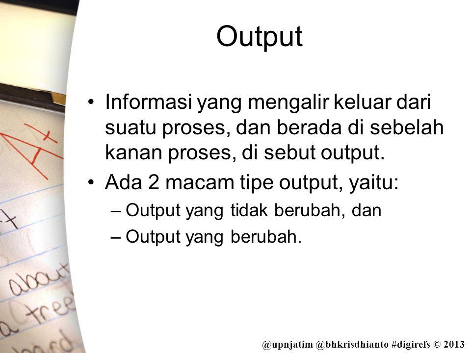 @upnjatim @bhkrisdhianto #digirefs © 2013 Output •Informasi yang mengalir keluar dari suatu proses, dan berada di sebelah kanan proses, di sebut outpu