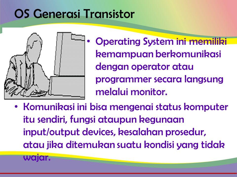OS Generasi Transistor • Operating System ini memiliki kemampuan berkomunikasi dengan operator atau programmer secara langsung melalui monitor.