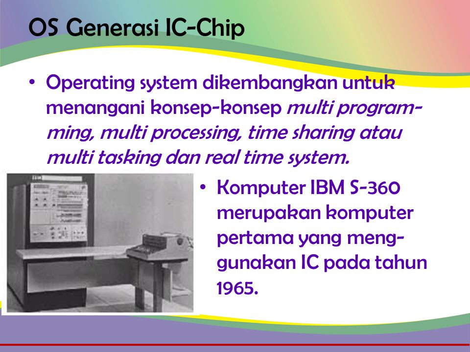 OS Generasi IC-Chip • Operating system dikembangkan untuk menangani konsep-konsep multi program- ming, multi processing, time sharing atau multi tasking dan real time system.