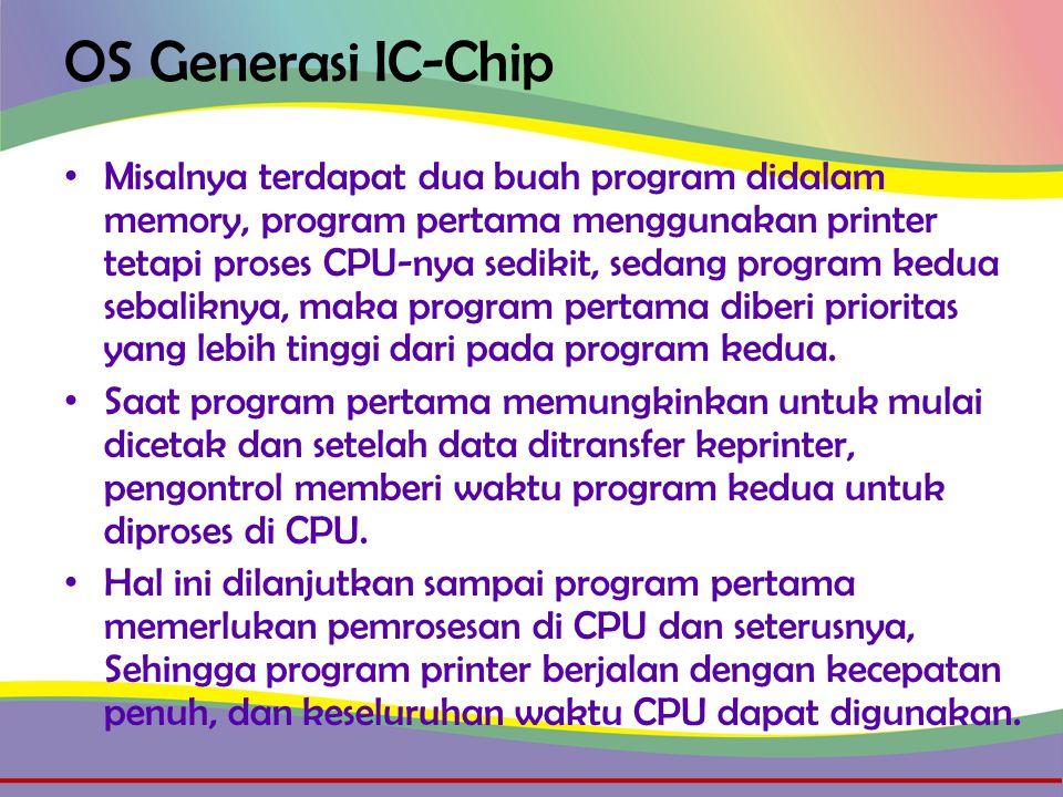 OS Generasi IC-Chip • Misalnya terdapat dua buah program didalam memory, program pertama menggunakan printer tetapi proses CPU-nya sedikit, sedang program kedua sebaliknya, maka program pertama diberi prioritas yang lebih tinggi dari pada program kedua.