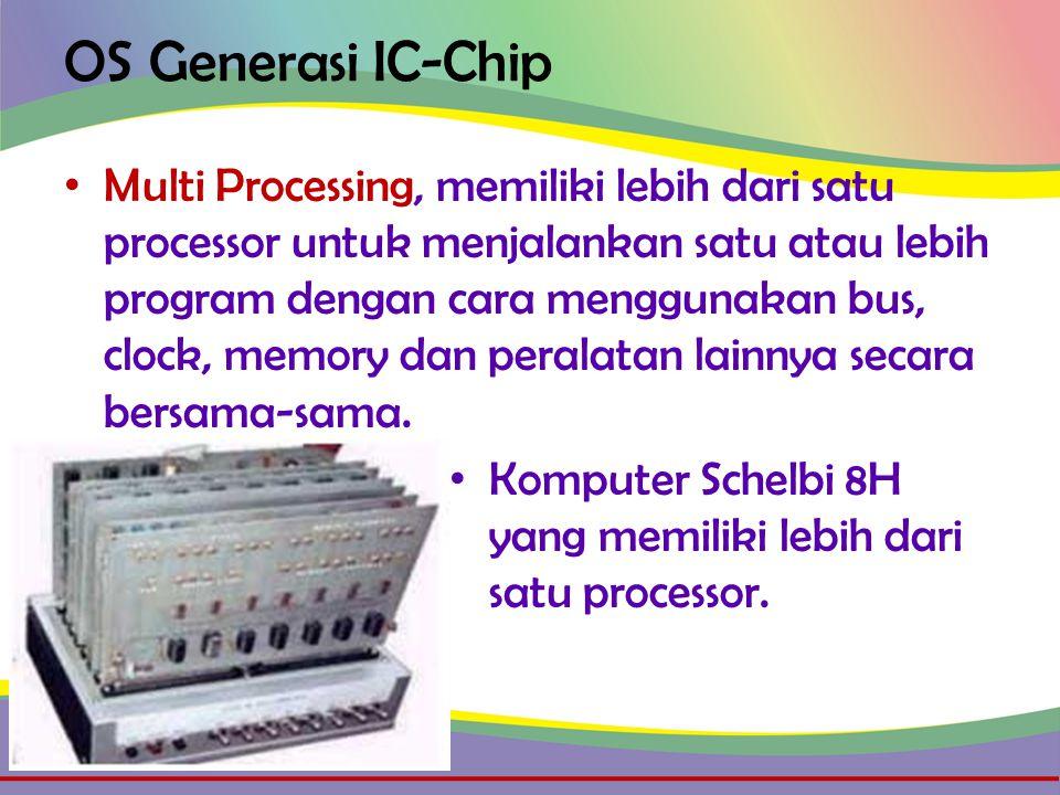 OS Generasi IC-Chip • Multi Processing, memiliki lebih dari satu processor untuk menjalankan satu atau lebih program dengan cara menggunakan bus, clock, memory dan peralatan lainnya secara bersama-sama.