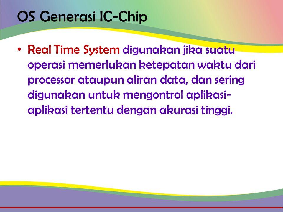 OS Generasi IC-Chip • Real Time System digunakan jika suatu operasi memerlukan ketepatan waktu dari processor ataupun aliran data, dan sering digunakan untuk mengontrol aplikasi- aplikasi tertentu dengan akurasi tinggi.