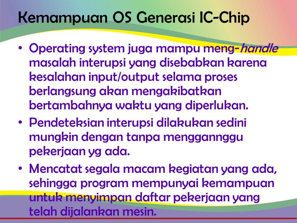 Kemampuan OS Generasi IC-Chip • Operating system juga mampu meng-handle masalah interupsi yang disebabkan karena kesalahan input/output selama proses berlangsung akan mengakibatkan bertambahnya waktu yang diperlukan.