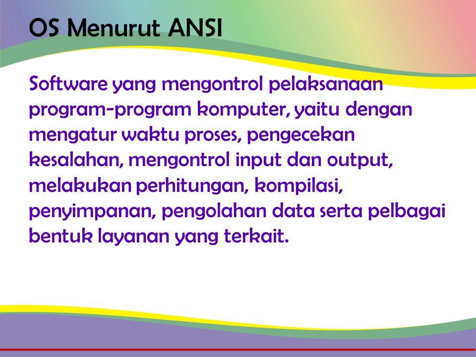 OS Menurut ANSI Software yang mengontrol pelaksanaan program-program komputer, yaitu dengan mengatur waktu proses, pengecekan kesalahan, mengontrol input dan output, melakukan perhitungan, kompilasi, penyimpanan, pengolahan data serta pelbagai bentuk layanan yang terkait.