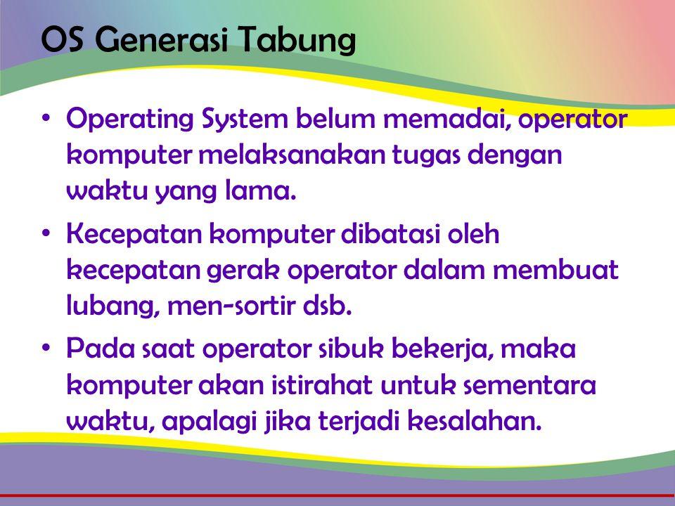 OS Generasi Tabung • Operating System belum memadai, operator komputer melaksanakan tugas dengan waktu yang lama.