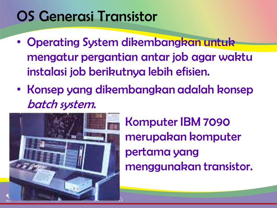 OS Generasi Transistor • Operating System dikembangkan untuk mengatur pergantian antar job agar waktu instalasi job berikutnya lebih efisien.