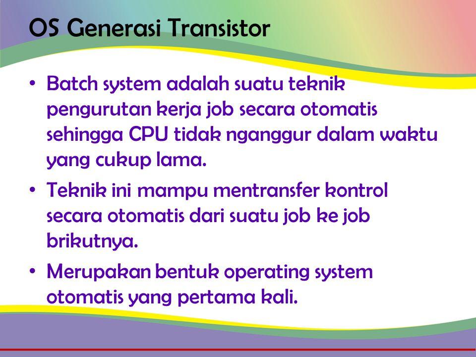 OS Generasi Transistor • Batch system adalah suatu teknik pengurutan kerja job secara otomatis sehingga CPU tidak nganggur dalam waktu yang cukup lama.