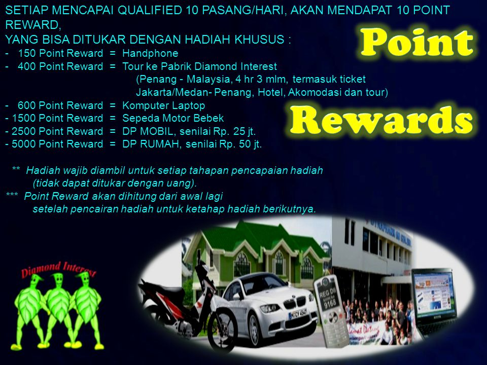 SETIAP MENCAPAI QUALIFIED 10 PASANG/HARI, AKAN MENDAPAT 10 POINT REWARD, YANG BISA DITUKAR DENGAN HADIAH KHUSUS : - 150 Point Reward = Handphone - 400 Point Reward = Tour ke Pabrik Diamond Interest (Penang - Malaysia, 4 hr 3 mlm, termasuk ticket (Penang - Malaysia, 4 hr 3 mlm, termasuk ticket Jakarta/Medan- Penang, Hotel, Akomodasi dan tour) Jakarta/Medan- Penang, Hotel, Akomodasi dan tour) - 600 Point Reward = Komputer Laptop - 1500 Point Reward = Sepeda Motor Bebek - 2500 Point Reward = DP MOBIL, senilai Rp.