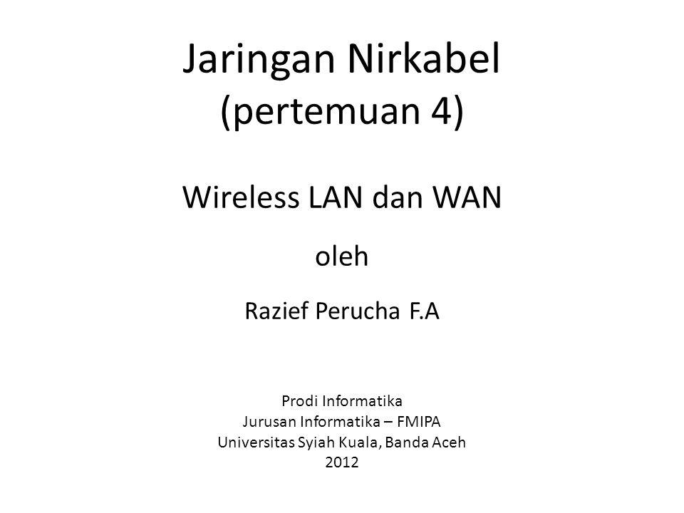 Jaringan Nirkabel (pertemuan 4) Wireless LAN dan WAN oleh Razief Perucha F.A Prodi Informatika Jurusan Informatika – FMIPA Universitas Syiah Kuala, Ba