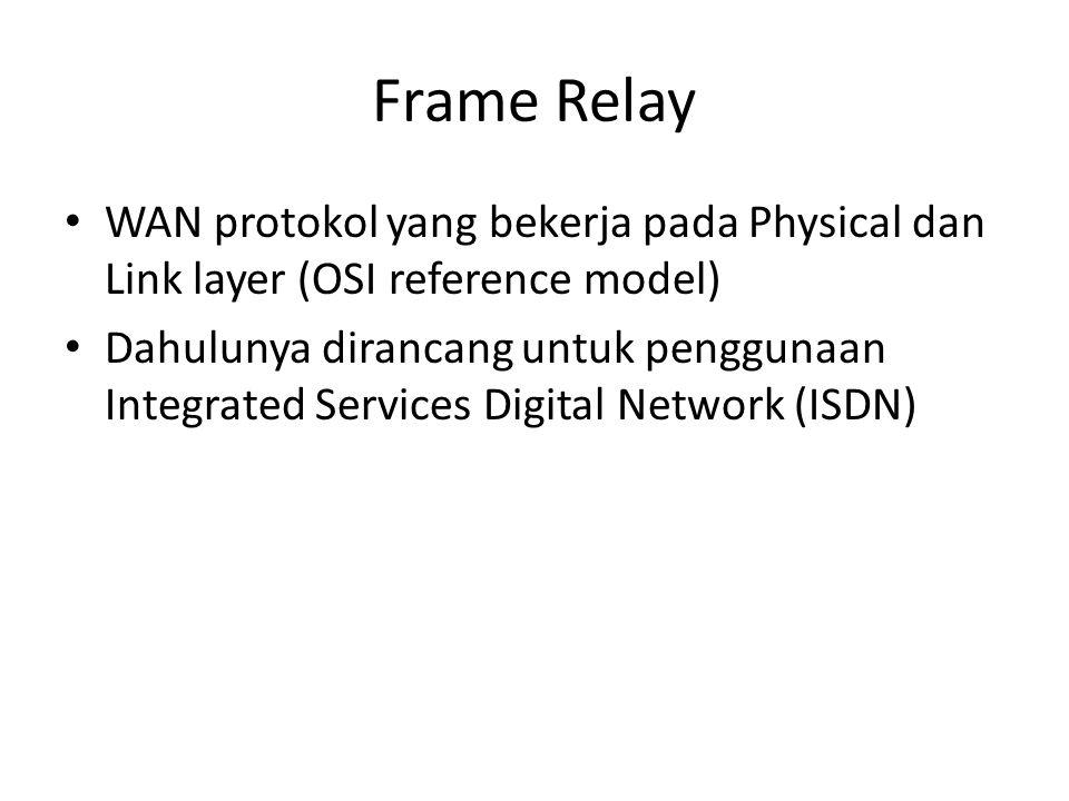 Frame Relay • WAN protokol yang bekerja pada Physical dan Link layer (OSI reference model) • Dahulunya dirancang untuk penggunaan Integrated Services