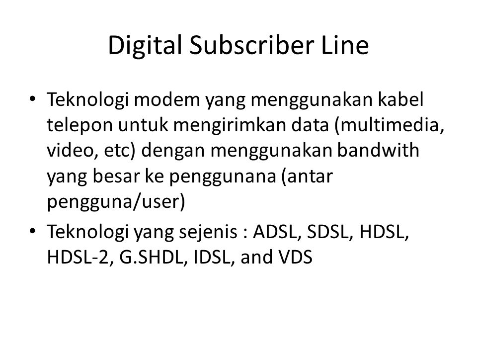 Digital Subscriber Line • Teknologi modem yang menggunakan kabel telepon untuk mengirimkan data (multimedia, video, etc) dengan menggunakan bandwith y
