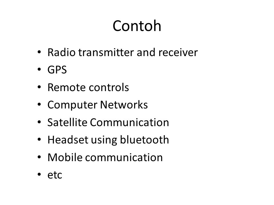 Contoh • Radio transmitter and receiver • GPS • Remote controls • Computer Networks • Satellite Communication • Headset using bluetooth • Mobile commu