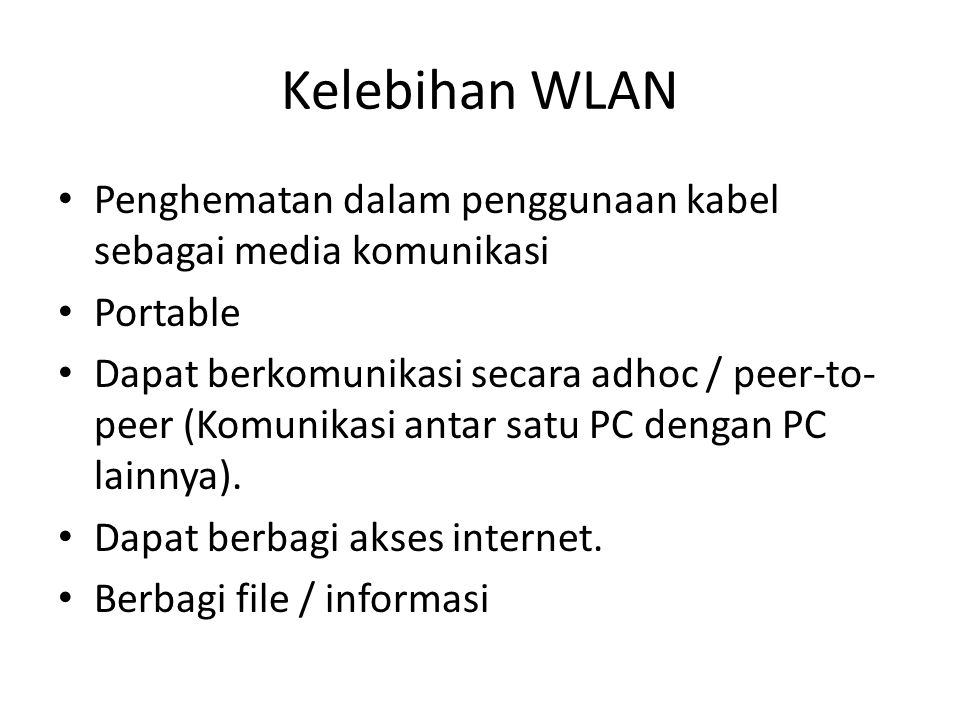 Kelebihan WLAN • Penghematan dalam penggunaan kabel sebagai media komunikasi • Portable • Dapat berkomunikasi secara adhoc / peer-to- peer (Komunikasi