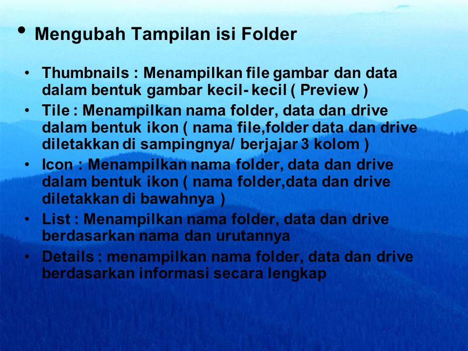•Thumbnails : Menampilkan file gambar dan data dalam bentuk gambar kecil- kecil ( Preview ) •Tile : Menampilkan nama folder, data dan drive dalam bentuk ikon ( nama file,folder data dan drive diletakkan di sampingnya/ berjajar 3 kolom ) •Icon : Menampilkan nama folder, data dan drive dalam bentuk ikon ( nama folder,data dan drive diletakkan di bawahnya ) •List : Menampilkan nama folder, data dan drive berdasarkan nama dan urutannya •Details : menampilkan nama folder, data dan drive berdasarkan informasi secara lengkap • Mengubah Tampilan isi Folder