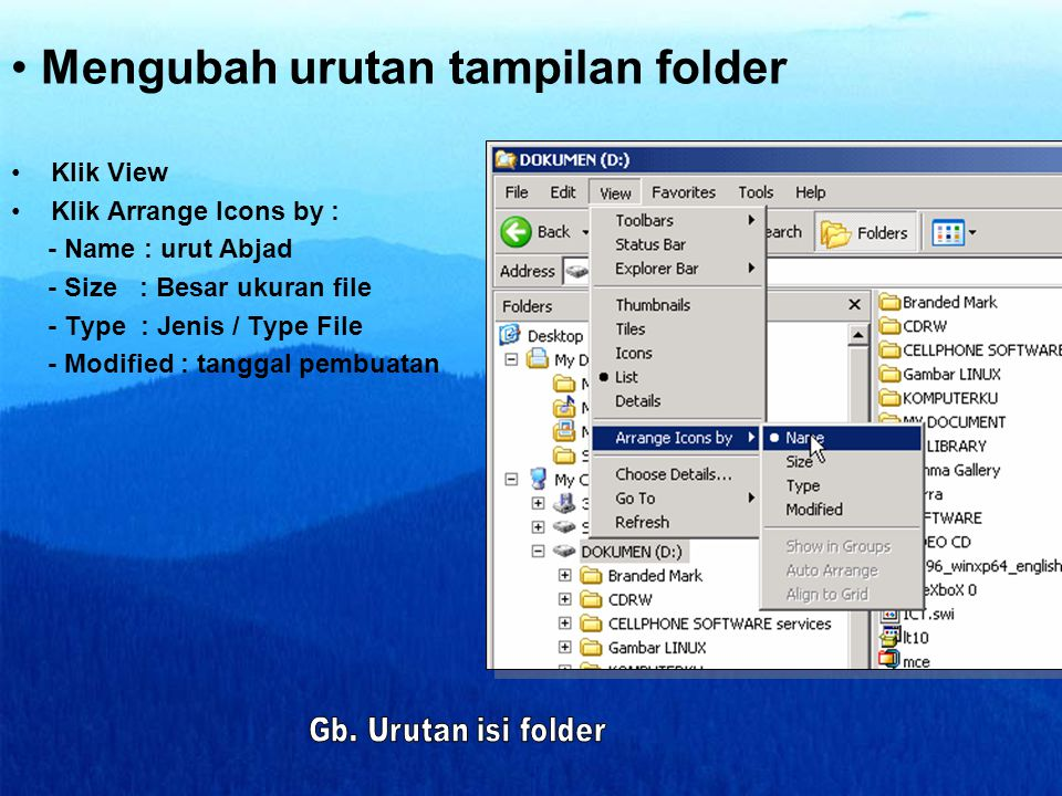 • Mengubah urutan tampilan folder •Klik View •Klik Arrange Icons by : - Name : urut Abjad - Size : Besar ukuran file - Type : Jenis / Type File - Modified : tanggal pembuatan