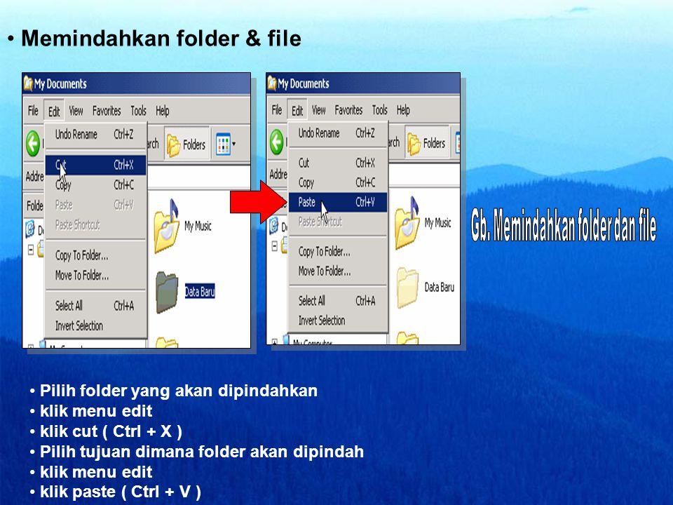 • Memindahkan folder & file • Pilih folder yang akan dipindahkan • klik menu edit • klik cut ( Ctrl + X ) • Pilih tujuan dimana folder akan dipindah •