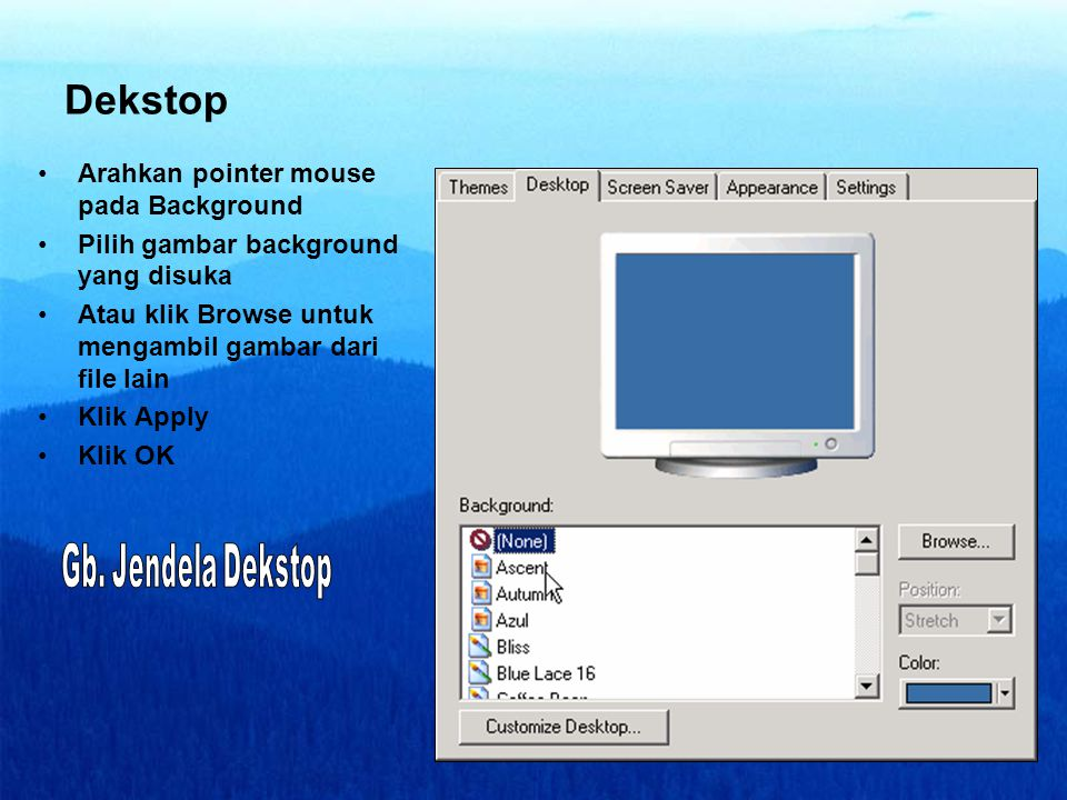 Dekstop •Arahkan pointer mouse pada Background •Pilih gambar background yang disuka •Atau klik Browse untuk mengambil gambar dari file lain •Klik Apply •Klik OK