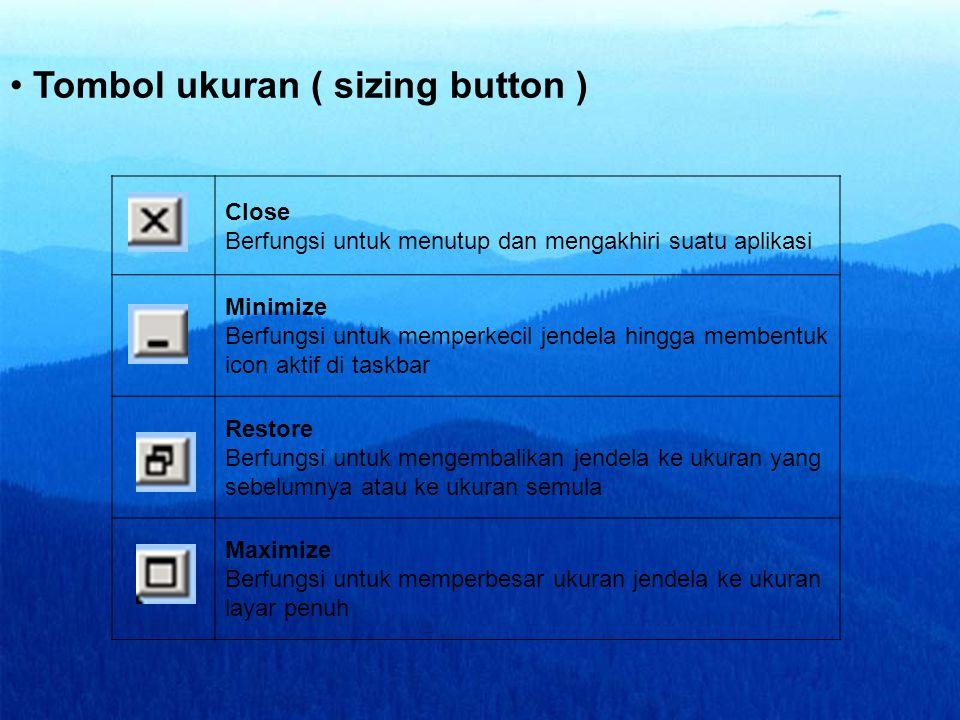 • Tombol ukuran ( sizing button ) Close Berfungsi untuk menutup dan mengakhiri suatu aplikasi Minimize Berfungsi untuk memperkecil jendela hingga memb