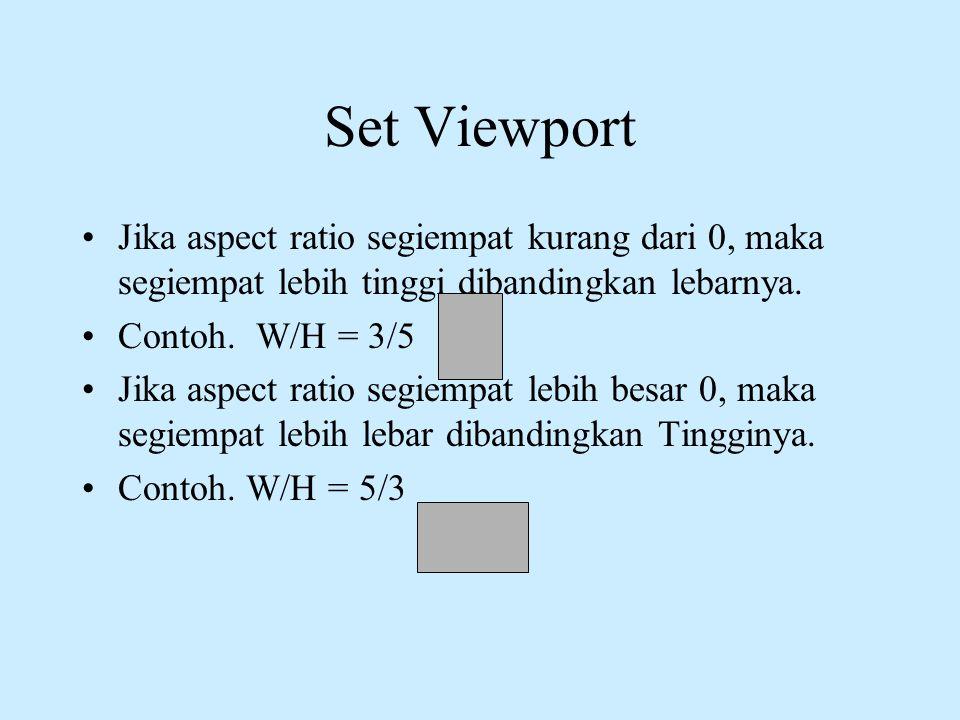 Set Viewport •Jika aspect ratio segiempat kurang dari 0, maka segiempat lebih tinggi dibandingkan lebarnya. •Contoh. W/H = 3/5 •Jika aspect ratio segi