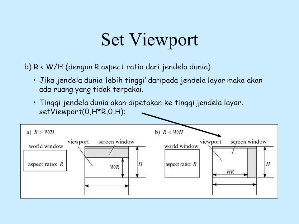 Set Viewport b) R < W/H (dengan R aspect ratio dari jendela dunia) •Jika jendela dunia 'lebih tinggi' daripada jendela layar maka akan ada ruang yang
