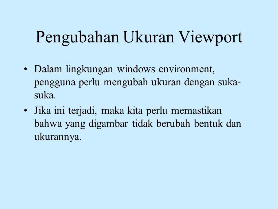 Pengubahan Ukuran Viewport •Dalam lingkungan windows environment, pengguna perlu mengubah ukuran dengan suka- suka. •Jika ini terjadi, maka kita perlu