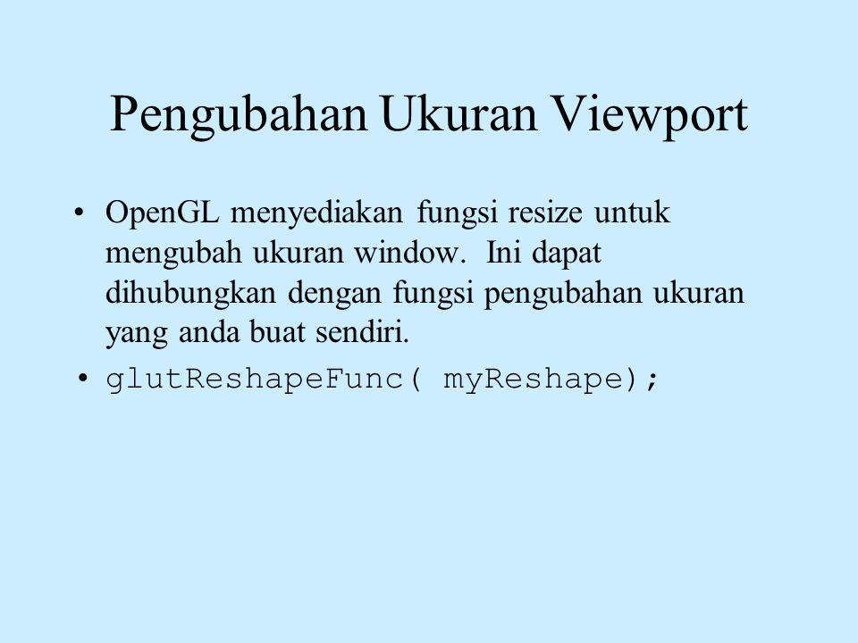 Pengubahan Ukuran Viewport •OpenGL menyediakan fungsi resize untuk mengubah ukuran window. Ini dapat dihubungkan dengan fungsi pengubahan ukuran yang