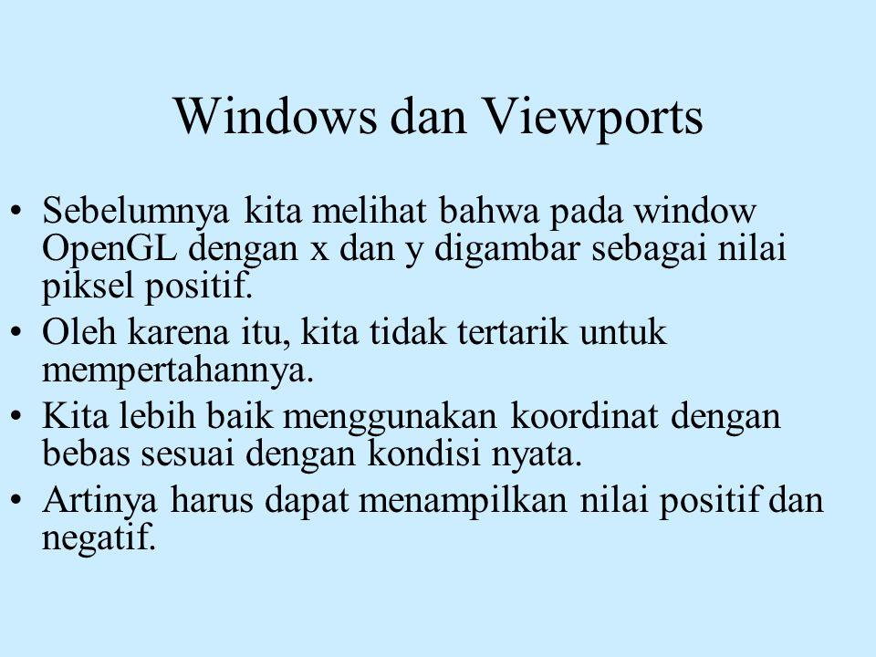 Windows dan Viewports •Sebelumnya kita melihat bahwa pada window OpenGL dengan x dan y digambar sebagai nilai piksel positif. •Oleh karena itu, kita t