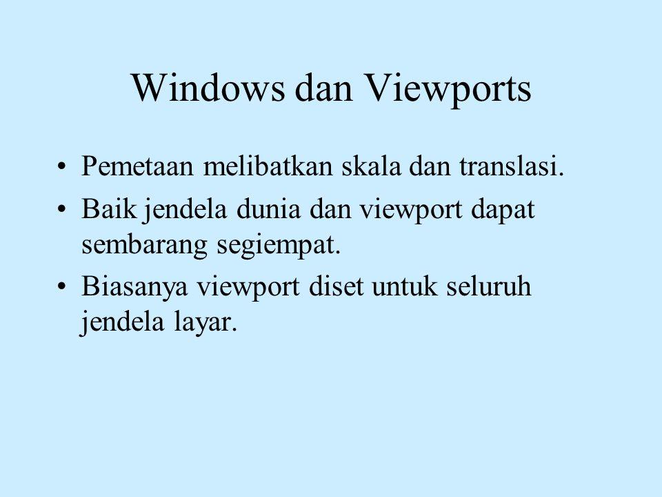 Windows dan Viewports •Pemetaan melibatkan skala dan translasi. •Baik jendela dunia dan viewport dapat sembarang segiempat. •Biasanya viewport diset u